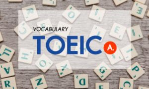 TOEIC Vocabulary (A) รวมคำศัพท์ที่ต้องรู้ก่อนสอบโทอิค!