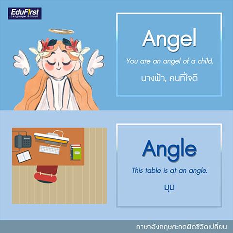 คําศัพท์ภาษาอังกฤษ ที่มักเขียนผิด  Angel และ Angle  -  Angel (เอน' เจิล) แปลว่า ทูตสวรรค์, เทวทูต, นางฟ้า, คนที่ใจดี, Angle (แอง' เกิล)  แปลว่า มุม