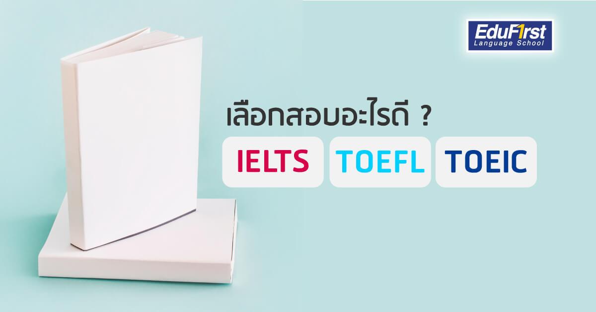 IELTS TOEFL TOEIC สอบอะไรดี? และมีความแตกต่างกันอย่างไร - โรงเรียนสอนภาษาอังกฤษ EduFirst