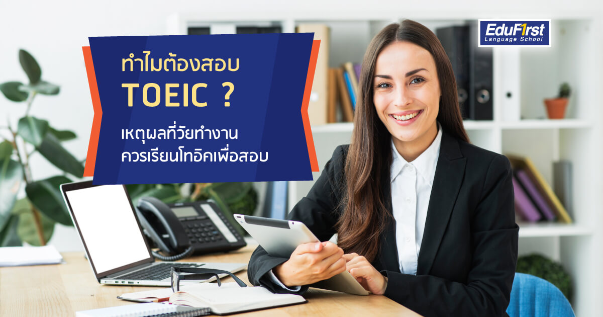 ทำไมต้องสอบ TOEIC? เหตุผลที่วัยทำงาน ควรเรียน TOEIC เพื่อสอบ - สถาบันสอนภาษาอังกฤษ EduFirst