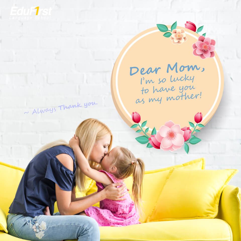 คําอวยพรวันแม่ ภาษาอังกฤษ Dear Mom, I'm so lucky to have you as my mother! Always Thank you..- เรียนภาษาอังกฤษ คำบอกรักแม่ - โรงเรียนภาษาอังกฤษ EduFirst