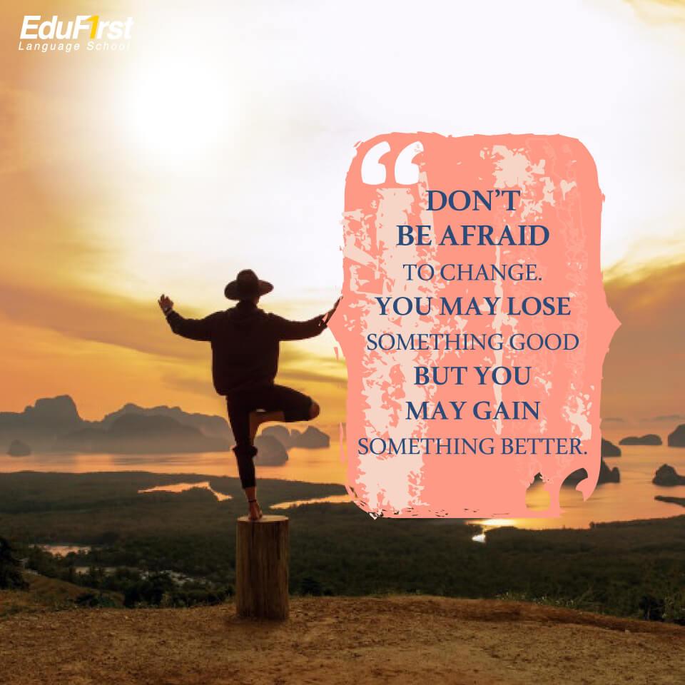 """วลีภาษาอังกฤษให้กําลังใจ """"Don't be afraid to Change. You may lose something good but you may gain something better."""" จงอย่ากลัวที่จะ ' เปลี่ยนแปลง ' คุณอาจจะสูญเสียสิ่งที่ดีไป แต่คุณก็อาจจะได้รับในสิ่งที่ """"ดีกว่า"""" กลับมาแทน  คำคมให้กำลังใจ  โรงเรียนภาษาอังกฤษ EduFirst"""