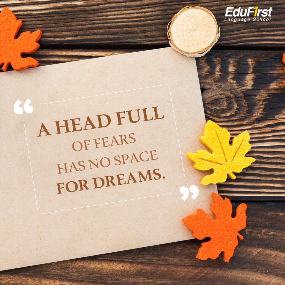 """คำคมภาษาอังกฤษ Good Quote เรียนภาษาอังกฤษ จากคำคม """"A head full of fears has no space for dreams."""" ถ้าในหัวเรามีแต่ความกลัว มันก็จะไม่มีที่ว่างให้กับความฝัน"""