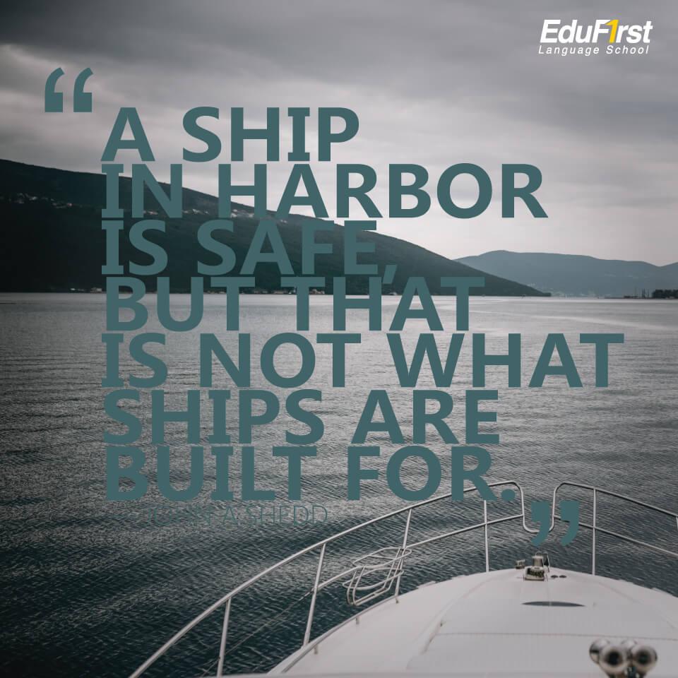 """คำคมภาษาอังกฤษสั้นๆ ความหมายดี inspirational quotes """"A ship in harbor is safe, but that is not what ships are built for."""" คำคมของ John A.Shedd แปลว่า เรือที่จอดอยู่ในท่าเทียบเรือนั้นปลอดภัย แต่นั่นไม่ใช่จุดประสงค์ของการสร้างเรือ - เรียนภาษาอังกฤษ บทความของ สถาบัน EduFirst"""