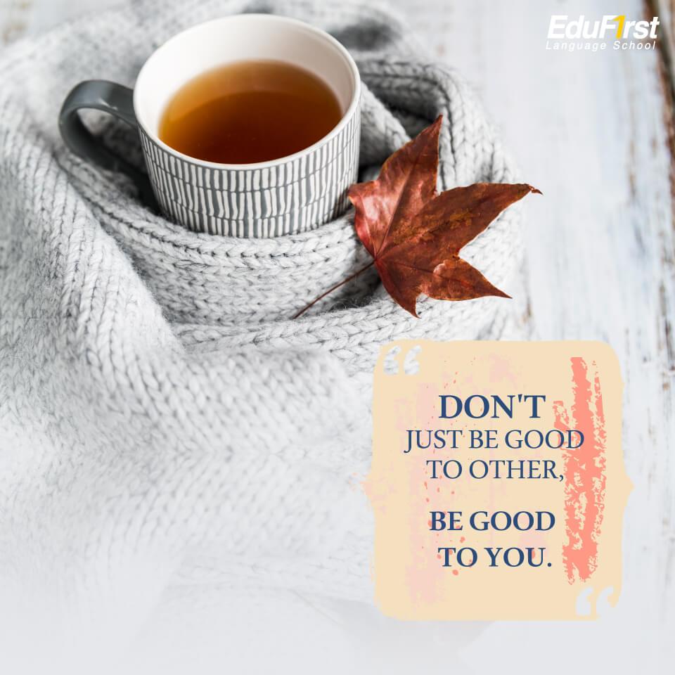 คําคม ชีวิต ความหวัง กําลังใจ  Don't just be good to other, be good to you. อย่าทำดีแค่กับคนอื่นๆ ทำดีกับตัวเองด้วย - เรียนภาษาอังกฤษออนไลน์ สถาบันเรียนภาษาอังกฤษ EduFirst