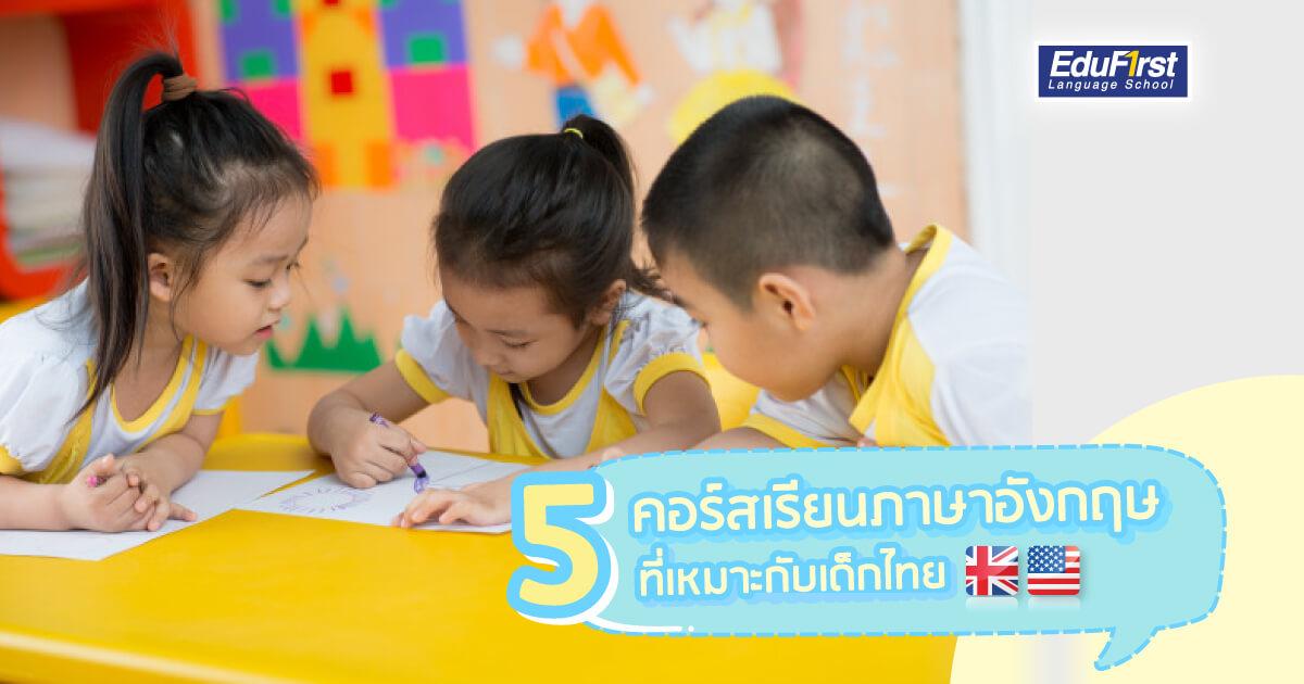 คอร์สเรียนภาษาอังกฤษ ที่เหมาะกับเด็กไทย มีอะไรบ้าง - แนะนำ 5 คอร์สน่าเรียนสำหรับเด็ก - โรงเรียนสอนภาษาอังกฤษ EduFirst