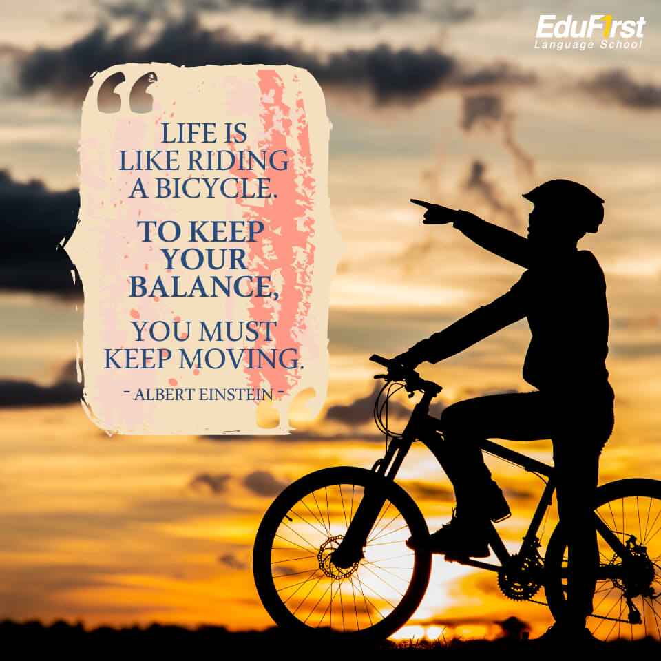 คำคมให้กำลังใจ ภาษาอังกฤษ Life is like riding a bicycle. To keep your balance, you must keep moving. แปลว่า ชีวิตก็เหมือนกับการขี่จักรยาน ซึ่งสมดุลจะคงอยู่ได้ถ้าเรายังเคลื่อนที่ไป - โรงเรียนสอนภาษาอังกฤษ EduFirst