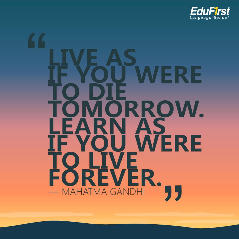 """คำคมภาษาอังกฤษสั้นๆ ความหมายดี inspirational quotes """"Live as if you were to die tomorrow. Learn as if you were to live forever."""" คำคมของ Mahatma Gandhi แปลว่า ใช้ชีวิตให้เสมือนว่าพรุ่งนี้ท่านจะไม่มีชีวิตอยู่แล้ว เรียนรู้ให้เสมือนว่าท่านจะอยู่ในโลกนี้ตลอดไปไม่มีวันสิ้นสุด - เรียนภาษาอังกฤษ บทความของ สถาบัน EduFirst"""
