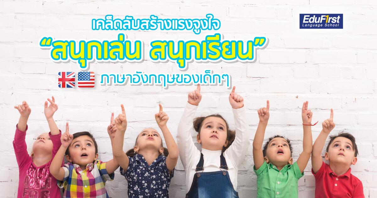 """เรียนภาษาอังกฤษ """"เด็กสนุกเล่น สนุกเรียน"""" เริ่มต้นจากที่บ้าน - โรงเรียนสอนภาษาอังกฤษ EduFirst"""