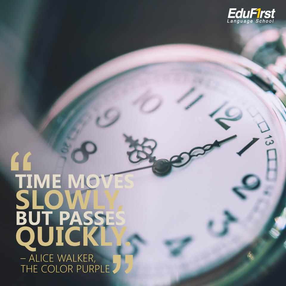 """คำคมภาษาอังกฤษสั้นๆ ความหมายดี """"Time moves slowly, but passes quickly."""" คำคมของ Alice Walker, The Color Purple แปลว่า เวลาเป็นสิ่งที่เคลื่อนไหวช้า แต่มันผ่านไปอย่างรวดเร็ว - เรียนภาษาอังกฤษ จากคำคมของสถาบัน EduFirst"""