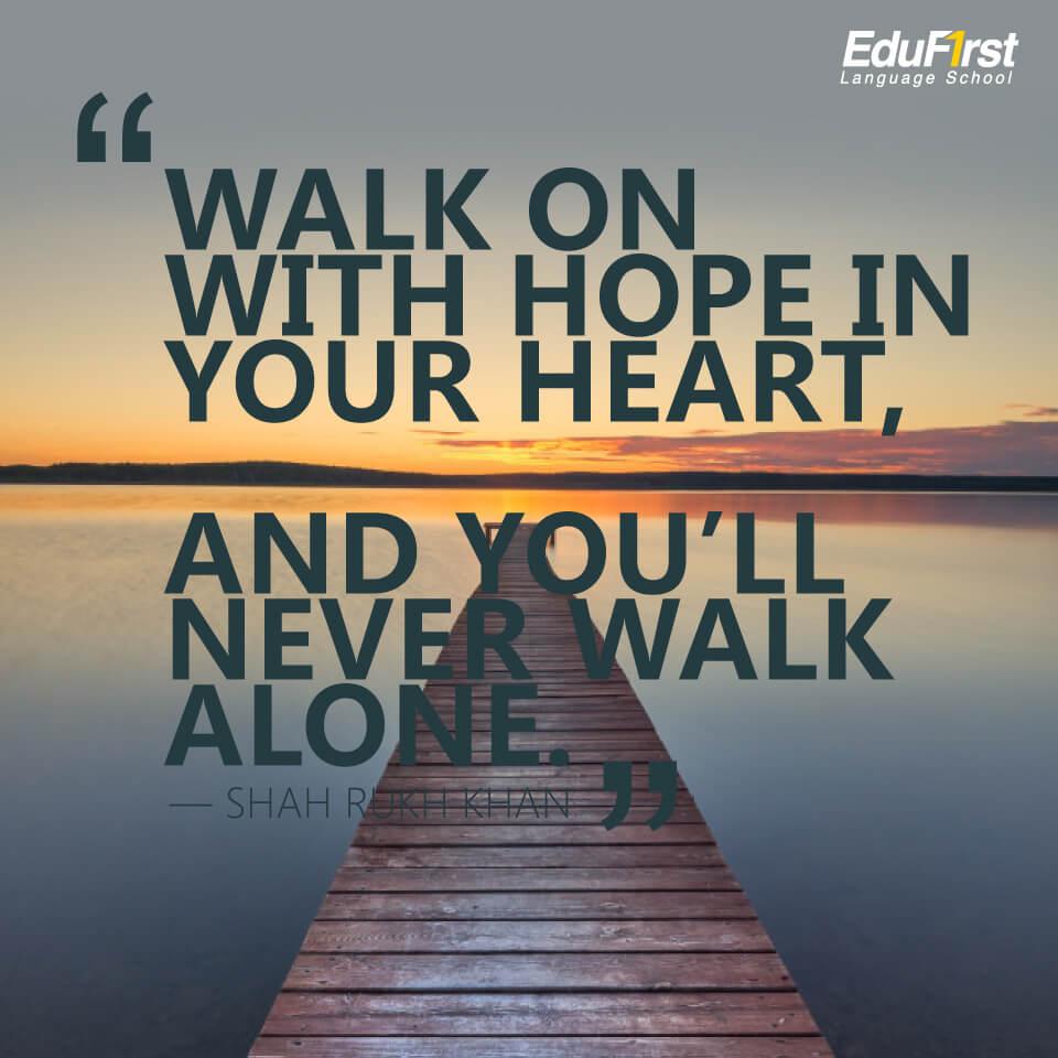 """คำคมภาษาอังกฤษสั้นๆ ความหมายดี """"Walk on with hope in your heart, and you'll never walk alone"""" คำคมของ Shah Rukh Khan แปลว่า เดินต่อไปด้วยความหวังในหัวใจของคุณ และคุณจะไม่เดินคนเดียว - เรียนภาษาอังกฤษจากคำคม สถาบัน EduFirst"""