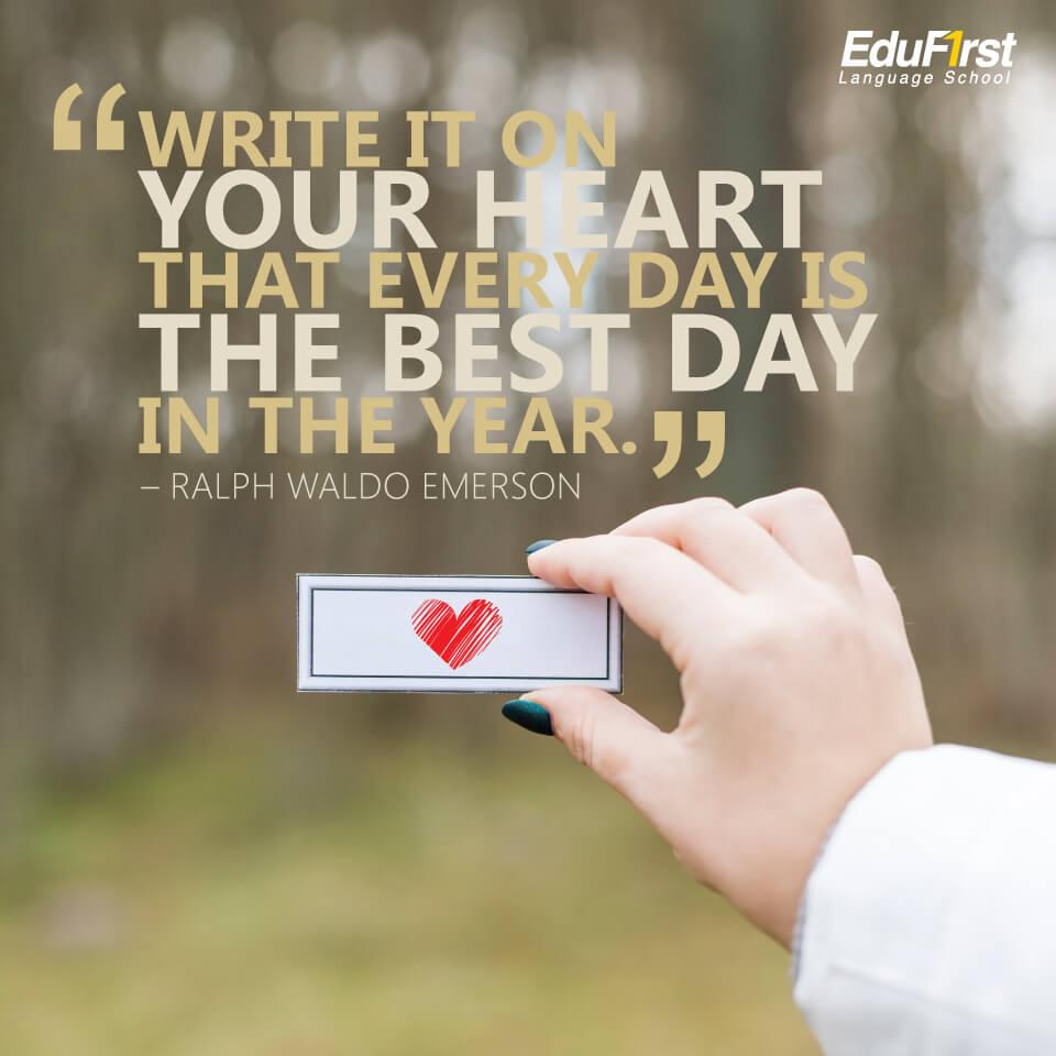 """คำคมภาษาอังกฤษสั้นๆ ความหมายดี """"Write it on your heart that every day is the best day in the year."""" คำคมของ Ralph Waldo Emerson แปลว่า เขียนไว้ในใจ ว่าทุกวันเป็นวันที่ดีที่สุดของปี - เรียนภาษาอังกฤษจากคำคม สถาบันสอนภาษา EduFirst"""