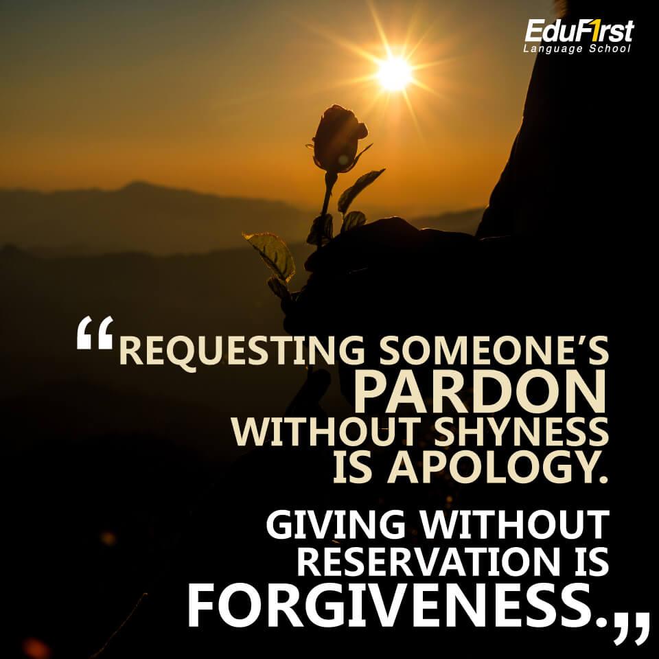 """คำคมภาษาอังกฤษสั้นๆ ความหมายดี """"Requesting someone's Pardon without shyness is Apology. Giving without reservation is Forgiveness. แปลว่า การขอที่ไม่ต้องละอาย คือ ขอโทษ การให้ที่ไม่ต้องเสียอะไร คือ ให้อภัย - เรียนภาษาอังกฤษจากคำคม สถาบันภาษาอังกฤษ EduFirst"""