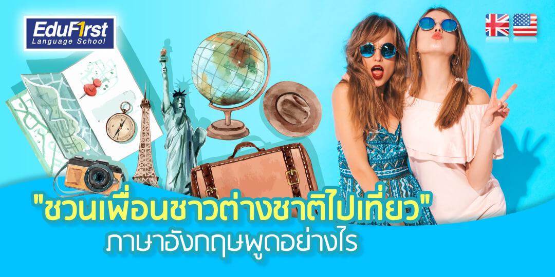 ประโยคภาษาอังกฤษที่คุณต้องรู้ สำหรับชวนเพื่อนต่างชาติไปเที่ยว (Learn english conversations for inviting travel to friend) - บทความเรียนภาษาอังกฤษ EduFirst