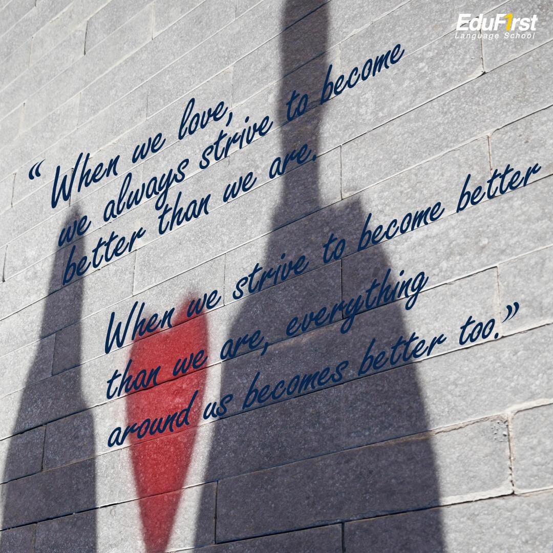 """คำคมความรักภาษาอังกฤษ สถาบัน EduFirst """"When we love, we always strive to become better than we are. When we strive to become better than we are, everything around us becomes better too."""" Paulo Coelho เมื่อเรามีความรัก เราจะมุ่งมั่นเพื่อเป็นคนที่ดีขึ้นเสมอ เมื่อเรามุ่งมั่นจะที่เป็นคนที่ดีขึ้น ทุกๆอย่างรอบตัวเราก็จะดีขึ้นไปด้วย"""