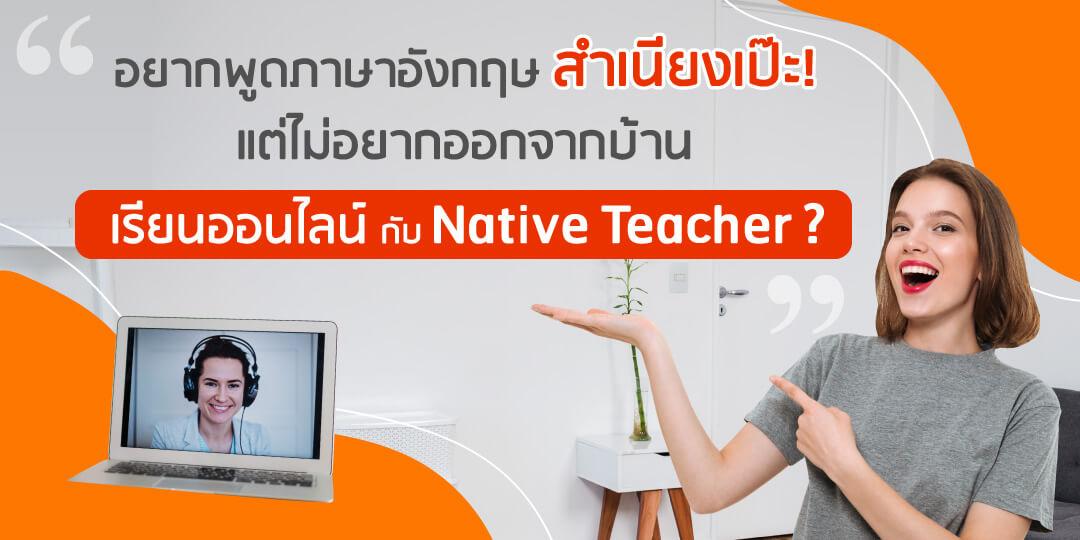 อยากพูดภาษาอังกฤษ สำเนียงเป๊ะ ! แต่ไม่อยากออกจากบ้าน เรียนออนไลน์ กับ Native Teacher