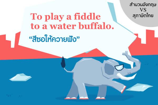 """สำนวนภาษาอังกฤษ To play a fiddle to a water buffalo.  ตรงกับสุภาษิตไทย ว่า """"สีซอให้ควายฟัง"""""""