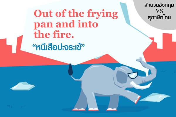 """เรียนรู้ภาษาอังกฤษ เทียบสำนวน อังกฤษ - ไทย Out of the frying pan and into the fire.  ตรงกับสุภาษิตไทย ว่า """"หนีเสือปะจระเข้"""""""