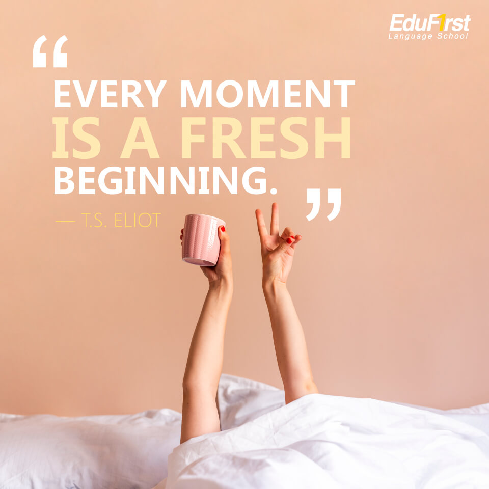 คำคมภาษาอังกฤษสั้นๆ ความหมายดีๆ Every moment is a fresh beginning. - T.S. Eliot แปลว่า ทุกช่วงเวลาคือการเริ่มต้นใหม่