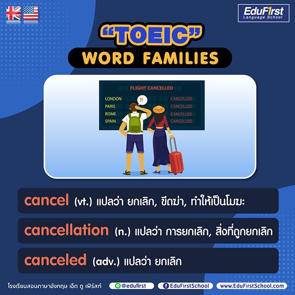 Word Families TOEIC คำศัพท์ภาษาอังกฤษ TOEIC :  cancel (vt.) แปลว่า ยกเลิก,  cancellation (n.) แปลว่า การยกเลิก ,  canceled (adv.) แปลว่า ยกเลิก - เรียนภาษาอังกฤษ โรงเรียนสอนภาษา เอ็ด ดู เฟิร์สท์