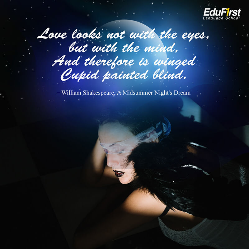 คำคมความรัก ภาษาอังกฤษ Love looks not with the eyes, but with the mind, And therefore is winged Cupid painted blind. ความรักไม่ได้ดูด้วยดวงตา แต่ดูที่ใจ นั่นเองที่กามเทพคิวปิดยิงศรรักให้คนตาบอด - เรียนภาษาอังกฤษ ประโยคบอกรักภาษาอังกฤษ สถาบันเรียนภาษาอังกฤษ EduFirst
