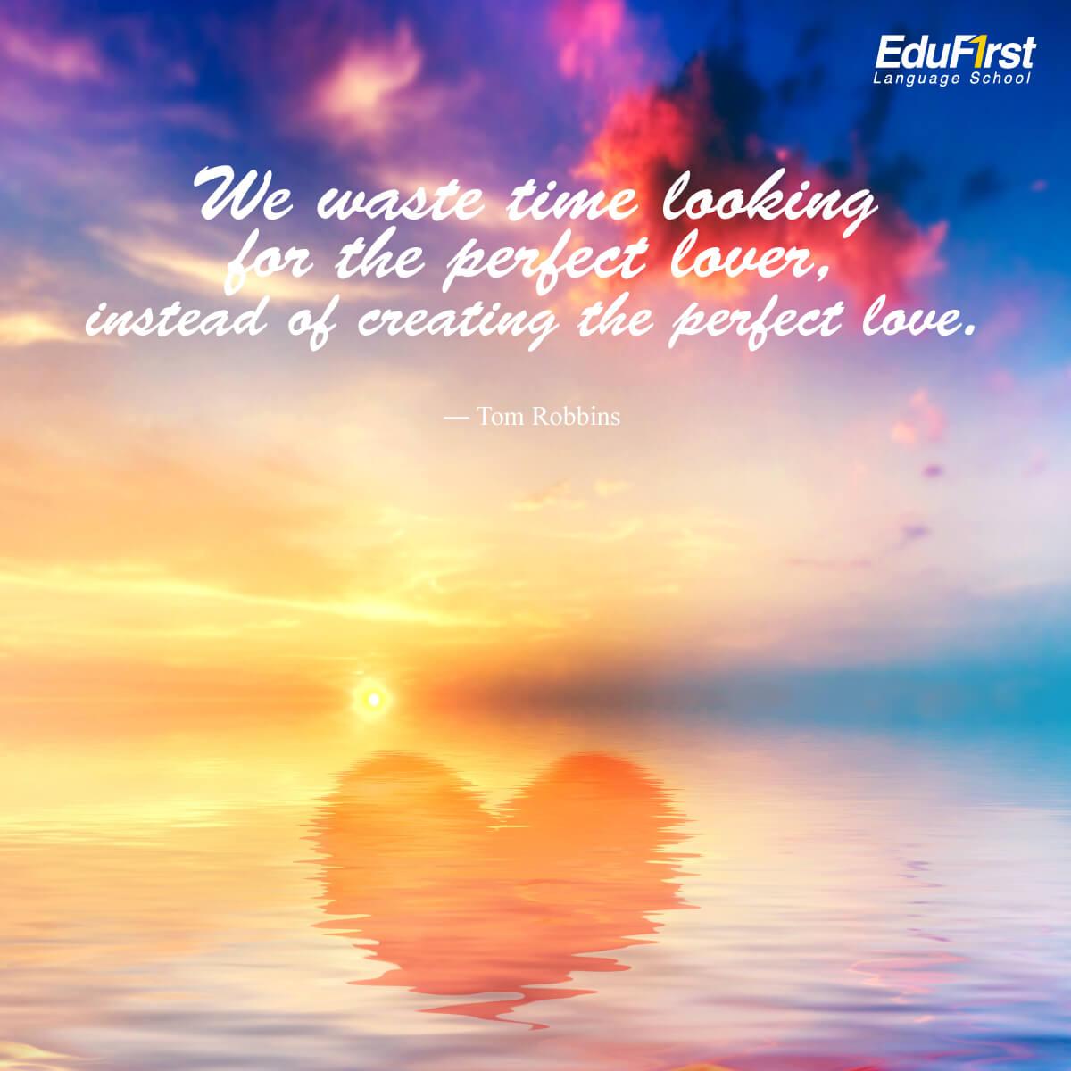 คำคมความรักภาษาอังกฤษ We waste time looking for the perfect lover, instead of creating the perfect love. - เรียนภาษาอังกฤษ จากคำคม โรงเรียนสอนภาษาอังกฤษ EduFirst