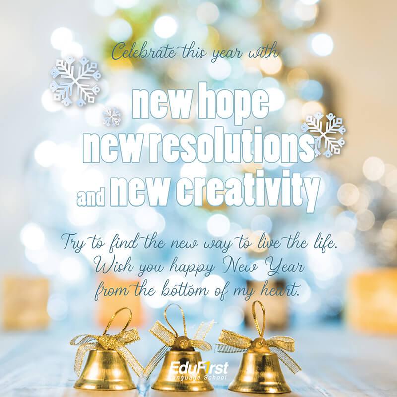 คำอวยพรปีใหม่ ภาษาอังกฤษ Celebrate this year with new hope, new resolutions and new creativity. Try to find the new way to live the life. Wish you happy New Year from the bottom of my heart. เรียนภาษาอังกฤษ คำอวยพร โรงเรียนสอนภาษา EduFirst