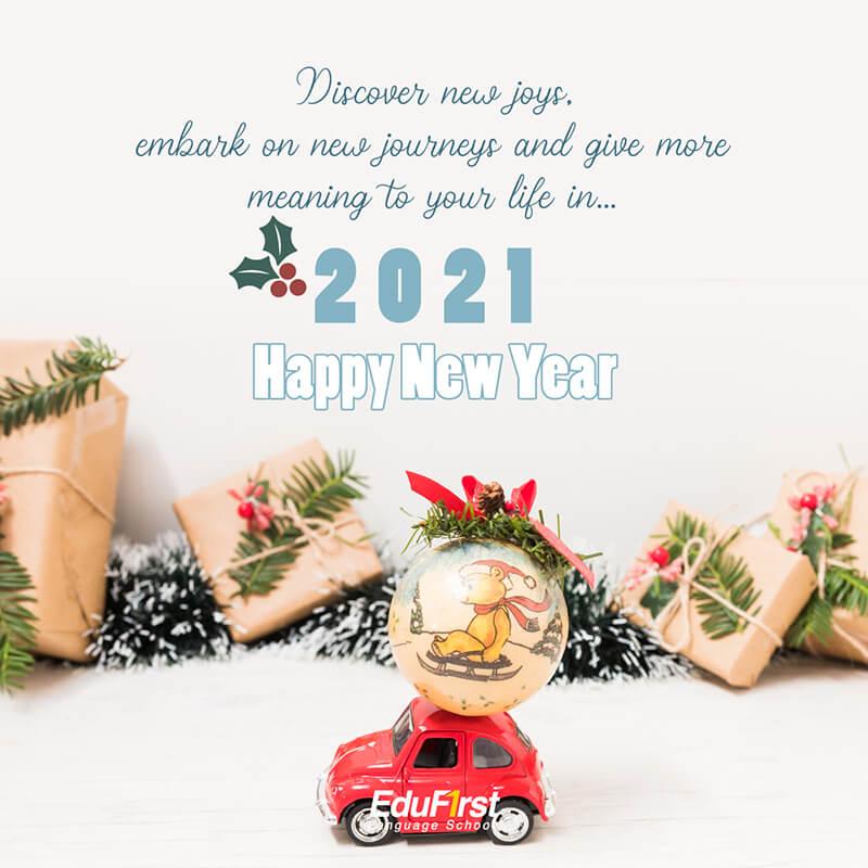 คำอวยพรปีใหม่ ภาษาอังกฤษ Discover new joys, embark on new journeys and give more meaning to your life in 2021. Happy New Year. คำอวยพรภาษาอังกฤษ  โรงเรียนสอนภาษา EduFirst
