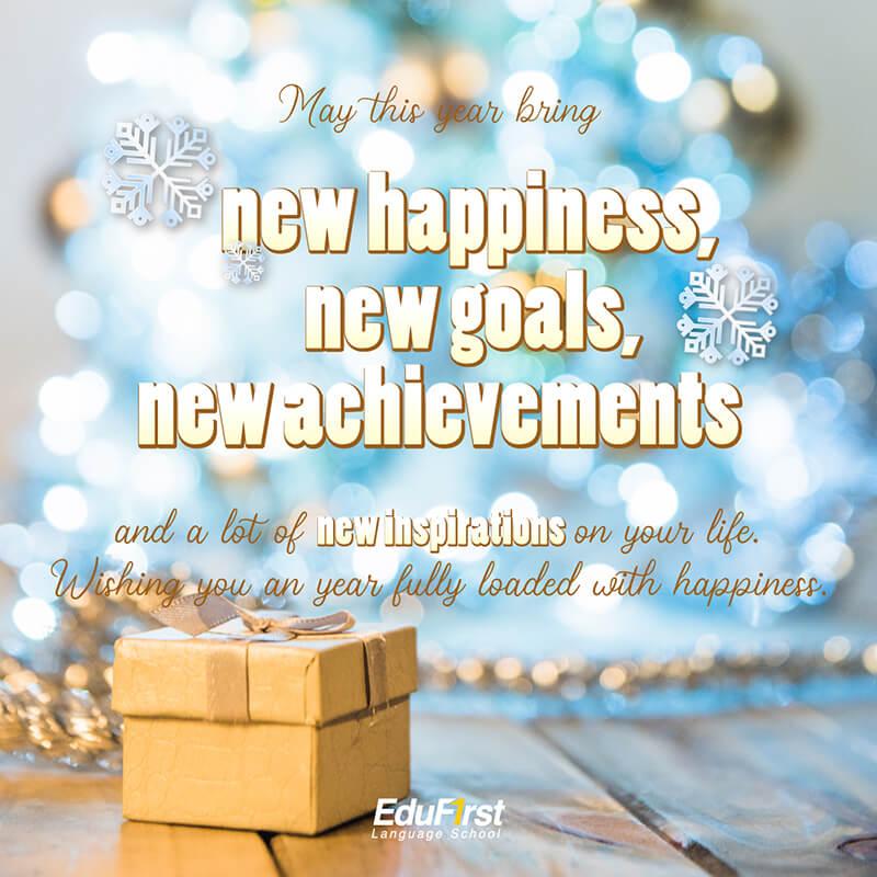 อวยพรปีใหม่ 2021 ภาษาอังกฤษ May this year bring new happiness, new goals, new achievements and a lot of new inspirations on your life. Wishing you an year fully loaded with happiness. คำอวยพรปีใหม่ โรงเรียนภาษาอังกฤษ EduFirst