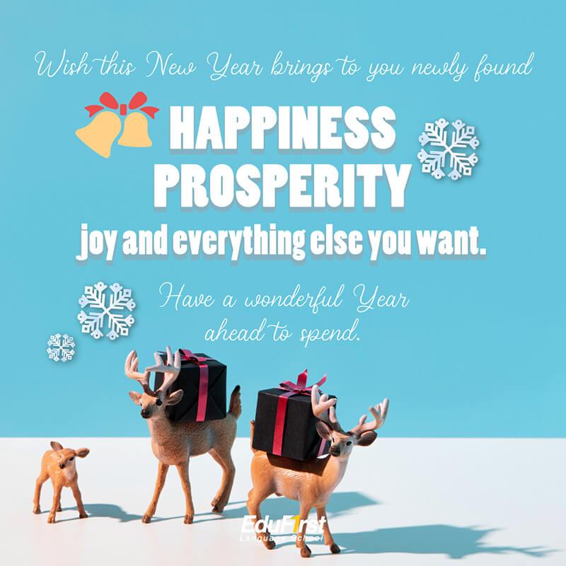 อวยพรปีใหม่ภาษาอังกฤษ Wish this New Year brings to you newly found Happiness, Prosperity, joy and everything else you want. Have a wonderful Year ahead to spend. คำอวยพรปีใหม่ สถาบันสอนภาษา EduFirst