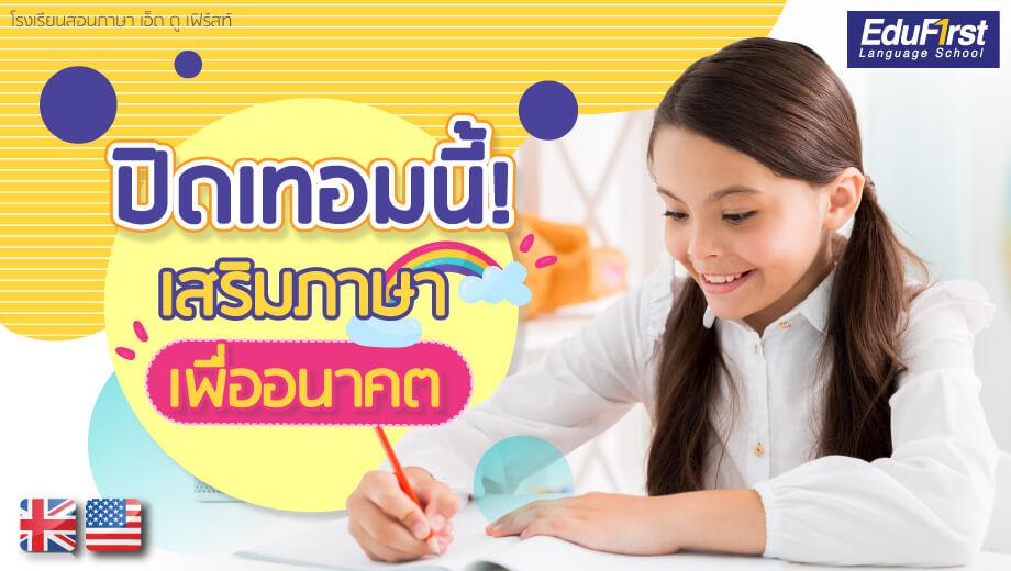 คอร์สเรียนภาษาอังกฤษ ช่วงปิดเทอม สำหรับเด็ก เสริมภาษาเพื่ออนาคต - เรียนภาษาอังกฤษ รับรองผล โรงเรียนสอนภาษาอังกฤษ EduFirst