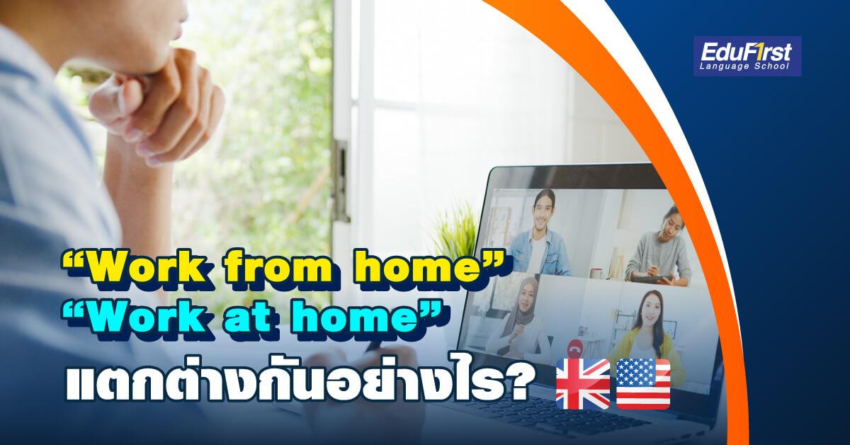 Work from home กับ Work at home ต่างกันอย่างไร? เรียนภาษาอังกฤษออนไลน์ รับรองผล โรงเรียนสอนภาษาอังกฤษ EduFirst