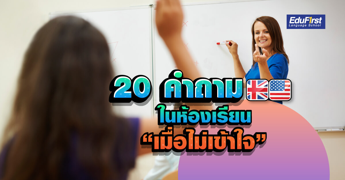 20 ประโยคภาษาอังกฤษในห้องเรียน เมื่อคุณไม่เข้าใจ - เรียนภาษาอังกฤษ สำหรับนักเรียน โรงเรียนสอนภาษาอังกฤษ EduFirst