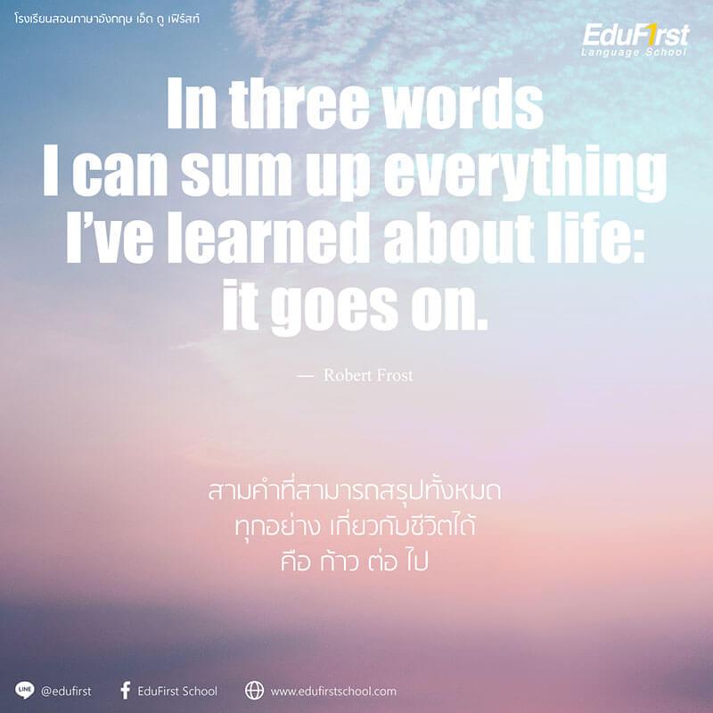 คำคมชีวิตดีๆ ภาษาอังกฤษ  In three words I can sum up everything I've learned about life: it goes on. - เรียนภาษาอังกฤษ คำคมและวลี โรงเรียนสอนภาษาอังกฤษ EduFirst