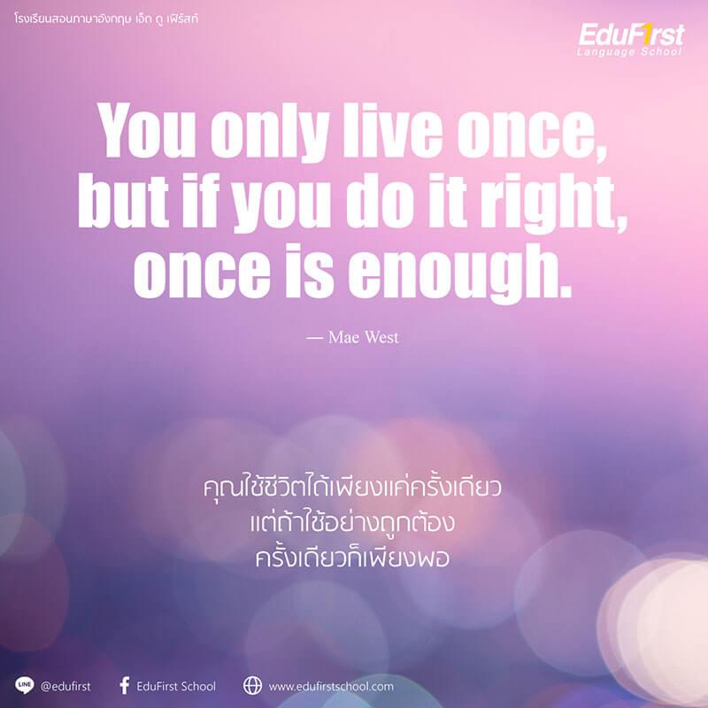 คำคมชีวิต ภาษาอังกฤษ ให้กำลังใจ You only live once, but if you do it right, once is enough. - เรียนภาษาอังกฤษ วลีและคำคม โรงเรียนสอนภาษาอังกฤษ EduFirst