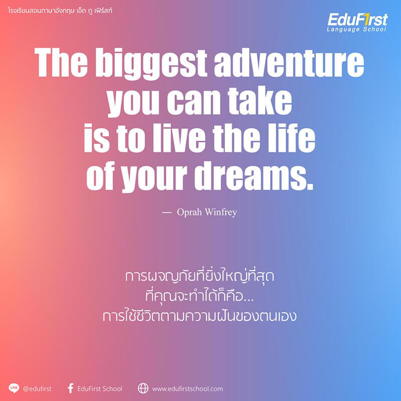 คำคมชีวิตภาษาอังกฤษ The biggest adventure you can take is to live the life of your dreams. - Life Quotes โรงเรียนสอนภาษาอังกฤษ EduFirst
