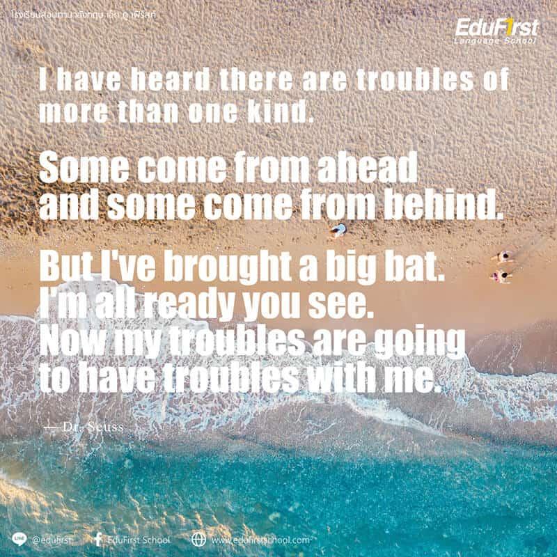 คำคมภาษาอังกฤษ ชีวิต กำลังใจ Life Quotes I have heard there are troubles of more than one kind. Some come from ahead and some come from behind.