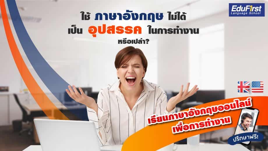 ใช้ภาษาอังกฤษไม่ได้ เป็นอุปสรรคในการทำงานหรือเปล่า เรียนภาษาอังกฤษเพื่อการทำงาน พัฒนาการใช้ภาษาอังกฤษเชิงธุรกิจ  เสริมสร้างความมั่นใจในการทำงานอย่างมีประสิทธิภาพ สถาบันสอนภาษาอังกฤษ EduFirst