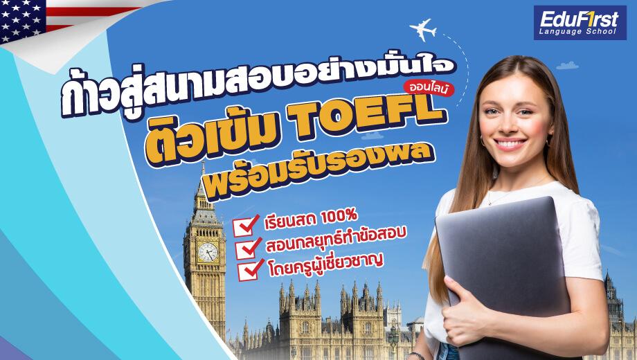 ก้าวสู่สนามสอบอย่างมั่นใจ ติวเข้ม TOEFL ออนไลน์ เรียนสด เน้นสอนกลยุทธ โดยครูผู้เชี่ยวชาญ พร้อมรับรองผล โรงเรียนสอนภาษาอังกฤษ EduFirst